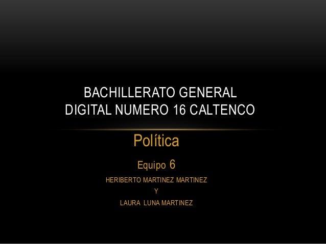 BACHILLERATO GENERAL DIGITAL NUMERO 16 CALTENCO  Política Equipo 6 HERIBERTO MARTINEZ MARTINEZ  Y LAURA LUNA MARTINEZ
