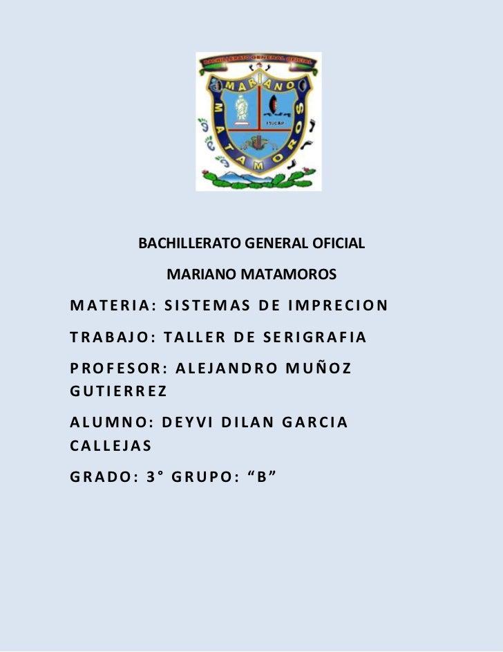 BACHILLERATO GENERAL OFICIAL         MARIANO MATAMOROSMATERIA: SISTEMAS DE IMPRECIONTRABAJO: TALLER DE SERIGRAFIAPROFESOR:...