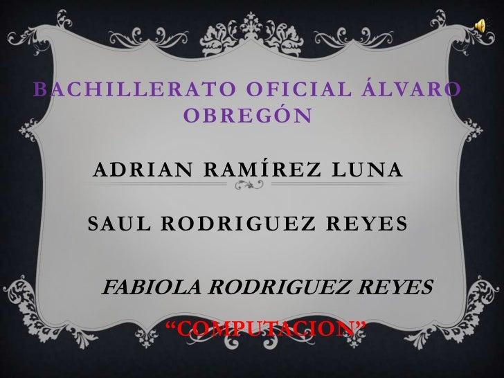 """Bachillerato oficial Álvaro obregónadrian Ramírez lunaSAUL RODRIGUEZ REYES<br />FABIOLA RODRIGUEZ REYES<br />""""COMPUTACION""""..."""