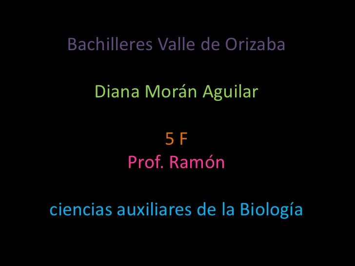 Bachilleres Valle de OrizabaDiana Morán Aguilar5 FProf. Ramón ciencias auxiliares de la Biología<br />
