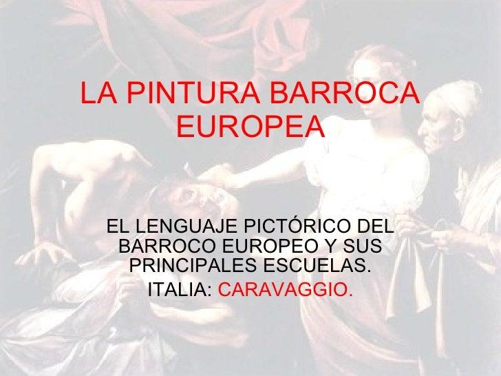 LA PINTURA BARROCA EUROPEA EL LENGUAJE PICTÓRICO DEL BARROCO EUROPEO Y SUS PRINCIPALES ESCUELAS. ITALIA:  CARAVAGGIO.