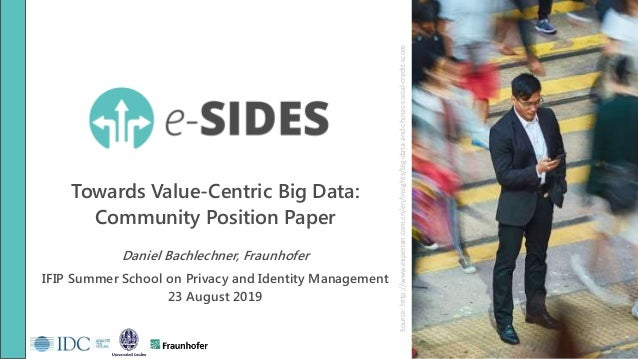 Towards Value-Centric Big Data: Community Position Paper Daniel Bachlechner, Fraunhofer IFIP Summer School on Privacy and ...