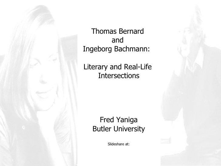 Thomas Bernard  and  Ingeborg Bachmann:  Literary and Real-Life  Intersections Fred Yaniga Butler University Slideshare at: