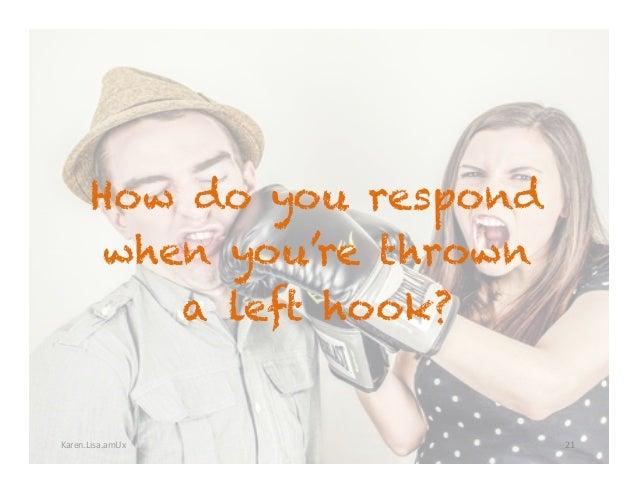 Karen.Lisa.amUx How do you respond when you're thrown a left hook? 21