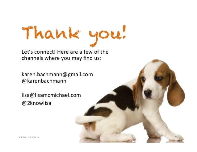 Karen.Lisa.amUx Thank you! 29 Let'sconnect!Hereareafewofthe channelswhereyoumayfindus:  karen.bachmann@gma...
