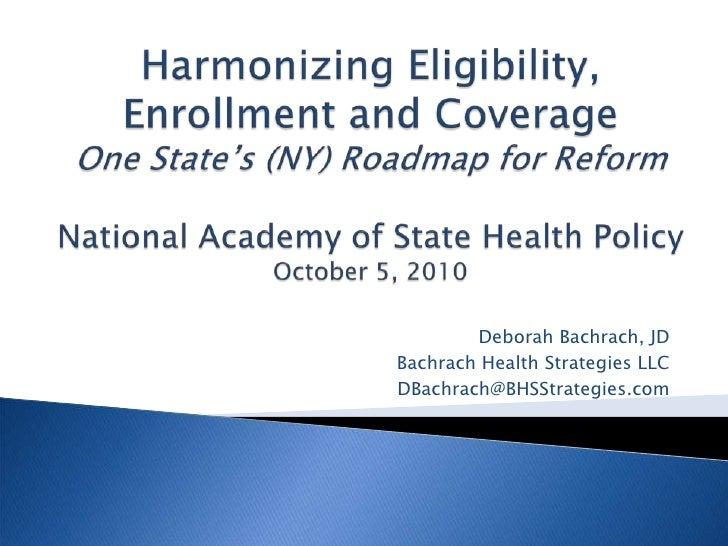 Harmonizing Eligibility, Enrollment and CoverageOne State's (NY) Roadmap for ReformNational Academy of State Health Policy...