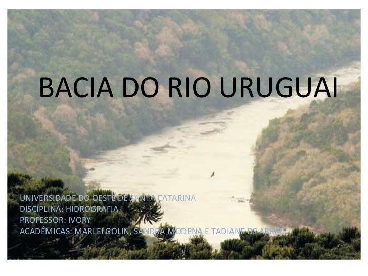 BACIA DO RIO URUGUAI UNIVERSIDADE DO OESTE DE SANTA CATARINA DISCIPLINA: HIDROGRAFIA PROFESSOR: IVORY ACADÊMICAS: MARLEI G...