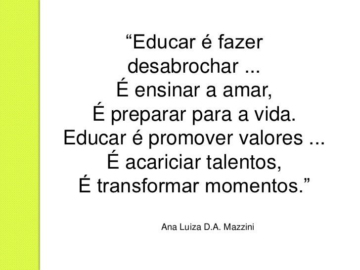 """""""Educar é fazer       desabrochar ...      É ensinar a amar,  É preparar para a vida.Educar é promover valores ...     É a..."""