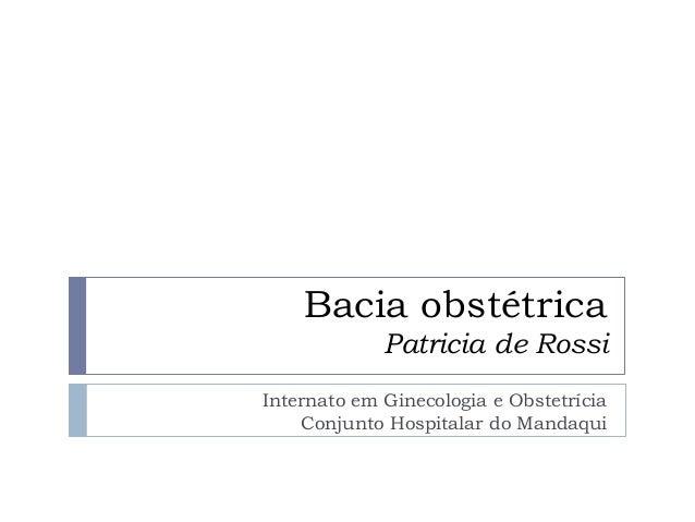 Bacia obstétrica Patricia de Rossi Internato em Ginecologia e Obstetrícia Conjunto Hospitalar do Mandaqui