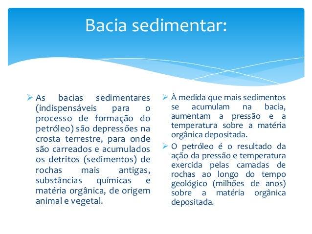 Bacia sedimentar:  As bacias sedimentares (indispensáveis para o processo de formação do petróleo) são depressões na cros...