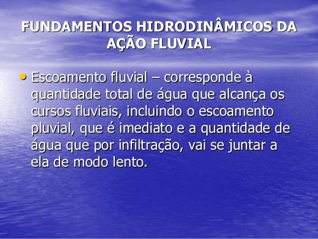 FUNDAMENTOS HIDRODINÂMICOS DA AÇÃO FLUVIAL • Escoamento fluvial – corresponde à quantidade total de água que alcança os cu...