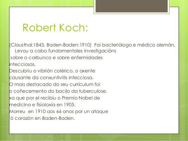 Robert Koch:(Clausthal:1843, Baden-Baden:1910) Foi bacteriólogo e médico alemán.Levou a cabo fundamentales investigaciónss...