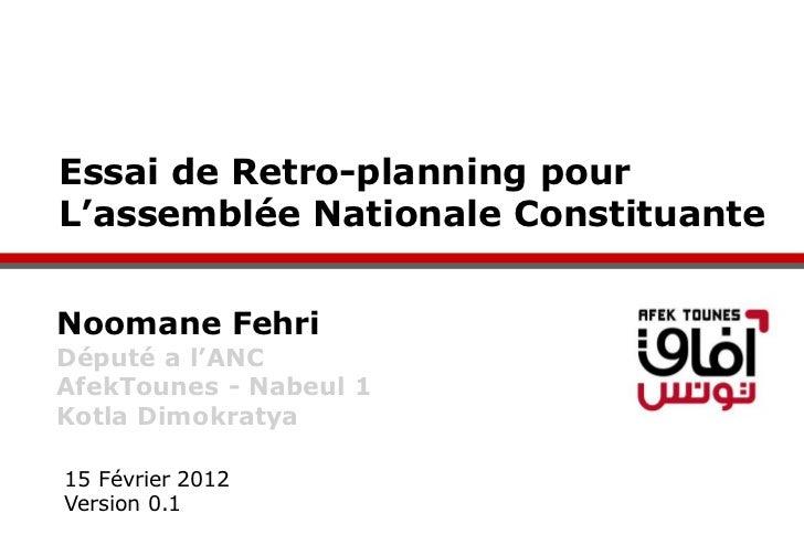 Essai de Retro-planning pourL'assemblée Nationale ConstituanteNoomane FehriDéputé a l'ANCAfekTounes - Nabeul 1Kotla Dimokr...