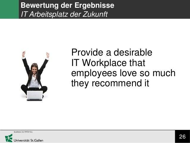26 Bewertung der Ergebnisse IT Arbeitsplatz der Zukunft Provide a desirable IT Workplace that employees love so much they ...