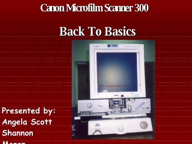 Canon Microfilm Scanner 300   Back To Basics Presented by: Angela Scott Shannon Moran
