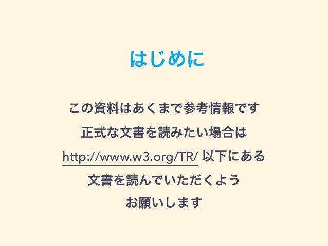 はじめに この資料はあくまで参考情報です 正式な文書を読みたい場合は http://www.w3.org/TR/ 以下にある 文書を読んでいただくよう お願いします