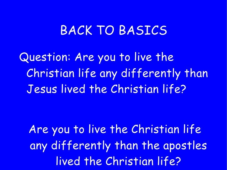 BACK TO BASICS <ul><li>Question: Are you to live the Christian life any differently than Jesus lived the Christian life? <...