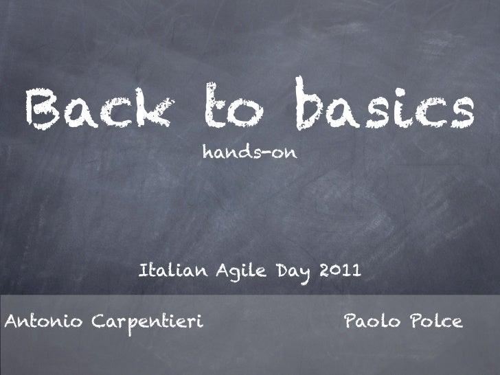 Back to basics                  hands-on            Italian Agile Day 2011Antonio Carpentieri             Paolo Polce