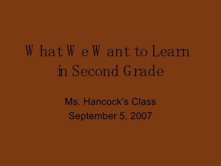 What We Want to Learn  in Second Grade Ms. Hancock's Class September 5, 2007