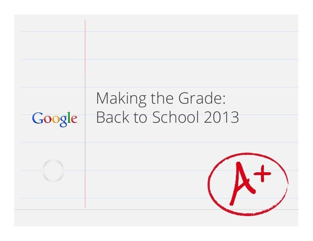 Google Confidential and Proprietary 1Google Confidential and Proprietary 1 Making the Grade: Back to School 2013