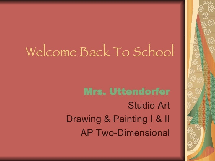 Welcome Back To School Mrs. Uttendorfer Studio Art Drawing & Painting I & II AP Two-Dimensional