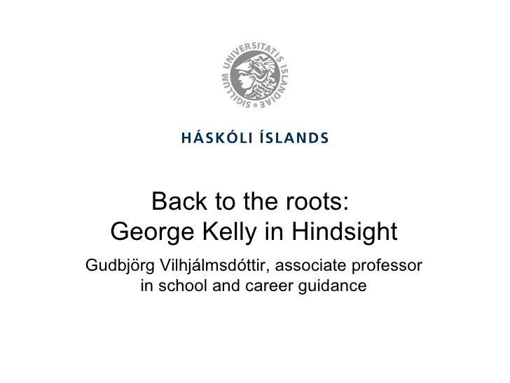 Back to the roots:  George Kelly in Hindsight <ul><li>Gudbjörg Vilhjálmsdóttir, associate professor in school and career g...