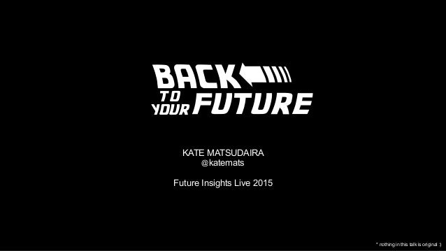 BACK KATE MATSUDAIRA @katemats Future Insights Live 2015 future to your < * nothing in this talk is original :)
