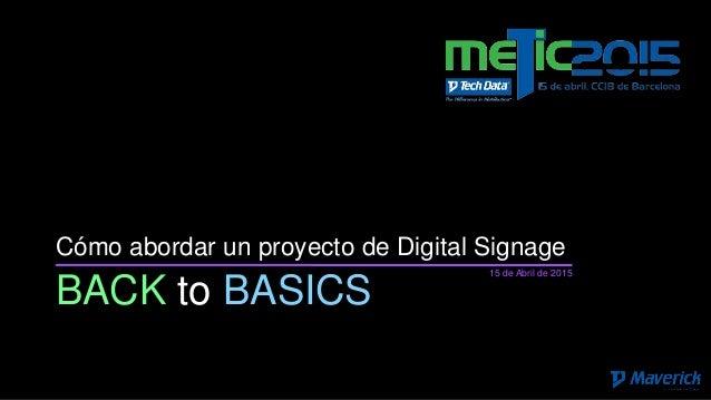 BACK to BASICS Cómo abordar un proyecto de Digital Signage 15 de Abril de 2015