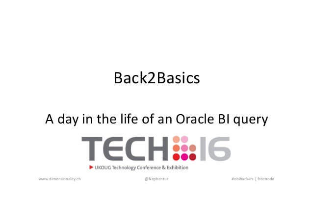 Back2Basics A day in the life of an Oracle BI query www.dimensionality.ch @Nephentur #obihackers | freenode