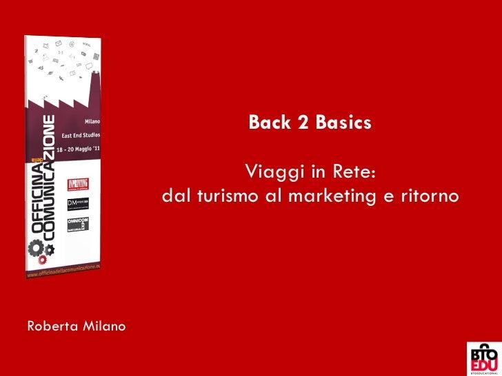 Back 2 Basics Viaggi in Rete: dal turismo al marketing e ritorno Roberta Milano