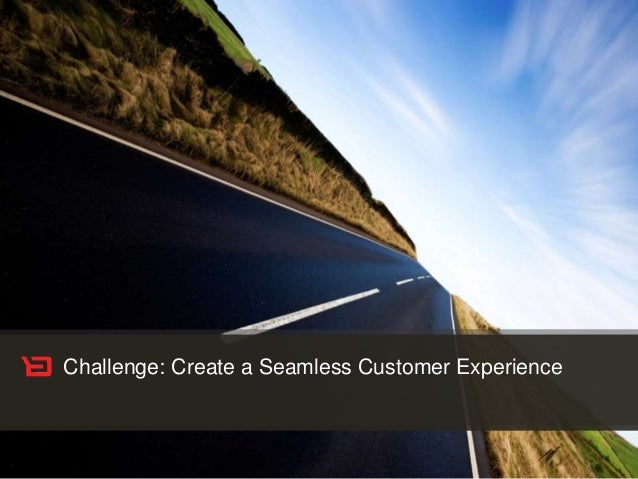 Customer Experience Solutions. Delivered. 2 Challenge: Create a Seamless Customer Experience