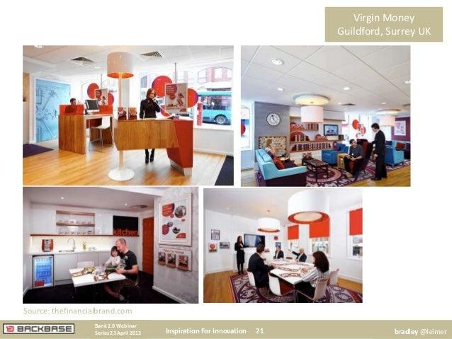 Virgin MoneyGuildford, Surrey UKInspiration For Innovation 21Bank 2.0 WebinarSeries 23 April 2013 bradley @leimerSource: t...