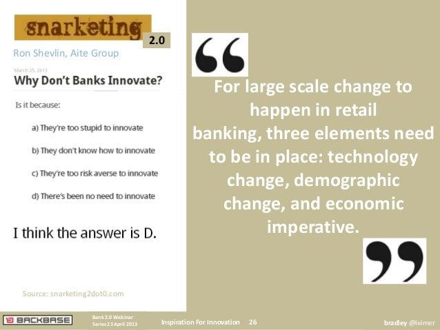 Inspiration For Innovation 26Bank 2.0 WebinarSeries 23 April 2013 bradley @leimer2.0Ron Shevlin, Aite GroupFor large scale...