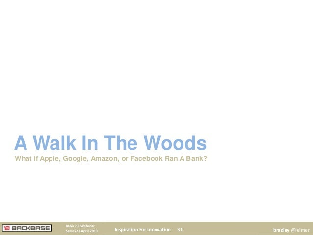 A Walk In The WoodsWhat If Apple, Google, Amazon, or Facebook Ran A Bank?Inspiration For Innovation 31Bank 2.0 WebinarSeri...