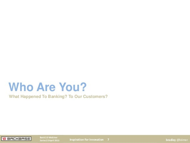 Who Are You?What Happened To Banking? To Our Customers?Inspiration For Innovation 7Bank 2.0 WebinarSeries 23 April 2013 br...