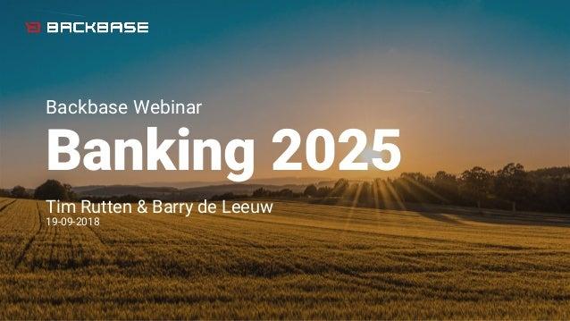 Backbase Webinar Banking 2025 Tim Rutten & Barry de Leeuw 19-09-2018