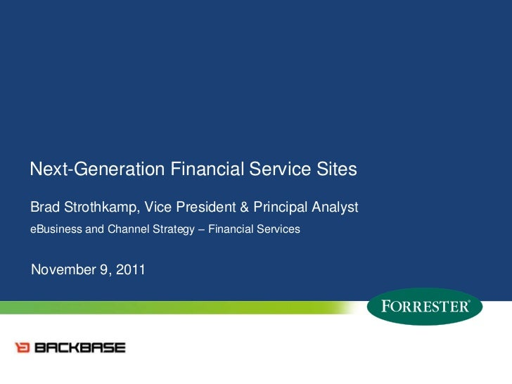 Next-Generation Financial Service SitesBrad Strothkamp, Vice President & Principal AnalysteBusiness and Channel Strategy –...