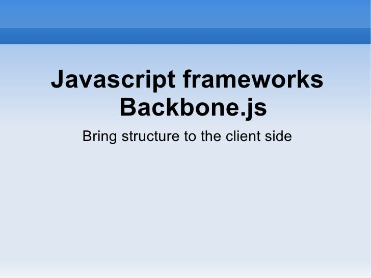 Javascript frameworks     Backbone.js  Bring structure to the client side