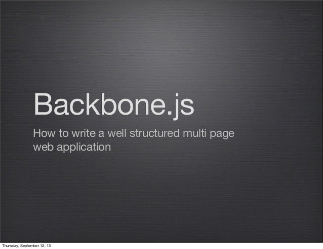 Backbone.js How to write a well structured multi page web application Thursday, September 12, 13