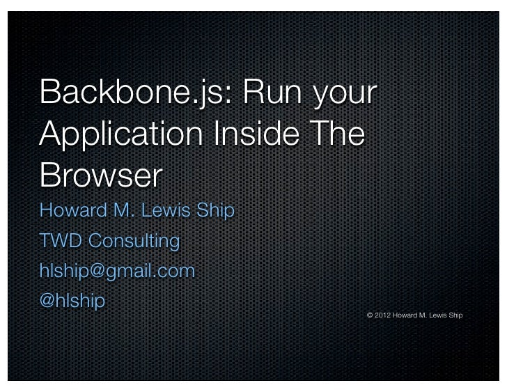Backbone.js: Run yourApplication Inside TheBrowserHoward M. Lewis ShipTWD Consultinghlship@gmail.com@hlship               ...