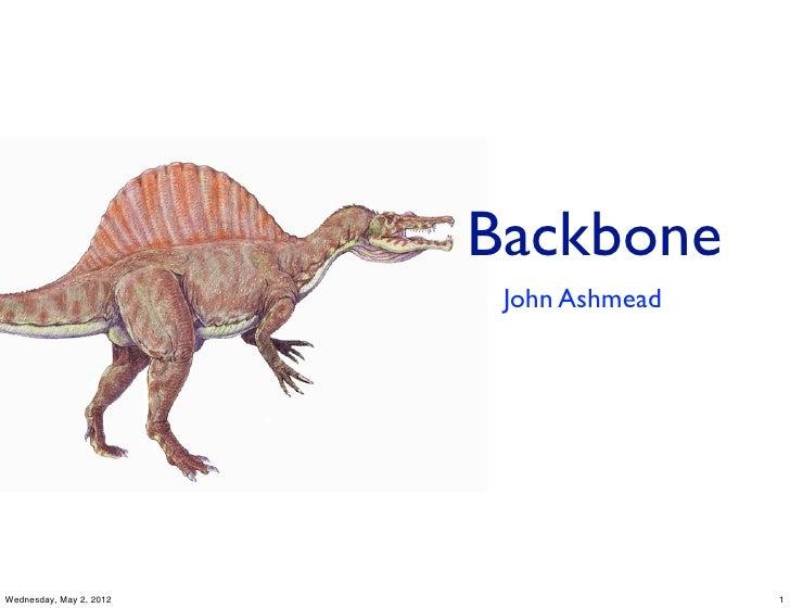 Backbone                          John AshmeadWednesday, May 2, 2012                   1