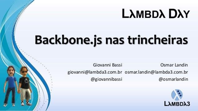 Backbone.js nas trincheiras                Giovanni Bassi              Osmar Landin     giovanni@lambda3.com.br osmar.land...