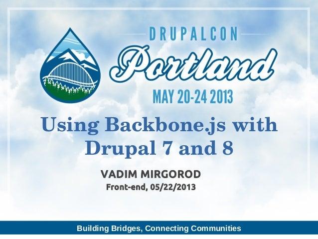 Building Bridges, Connecting CommunitiesVADIM MIRGORODFront-end, 05/22/2013UsingBackbone.jswithDrupal7and8