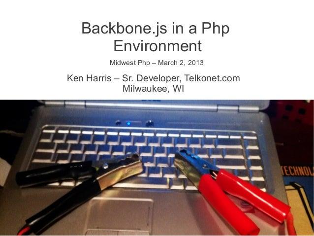 Backbone.js in a Php       Environment         Midwest Php – March 2, 2013Ken Harris – Sr. Developer, Telkonet.com        ...