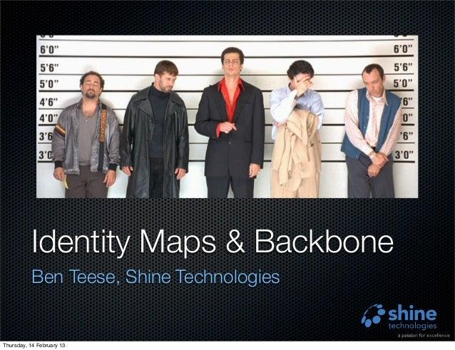 Identity Maps & Backbone          Ben Teese, Shine TechnologiesThursday, 14 February 13