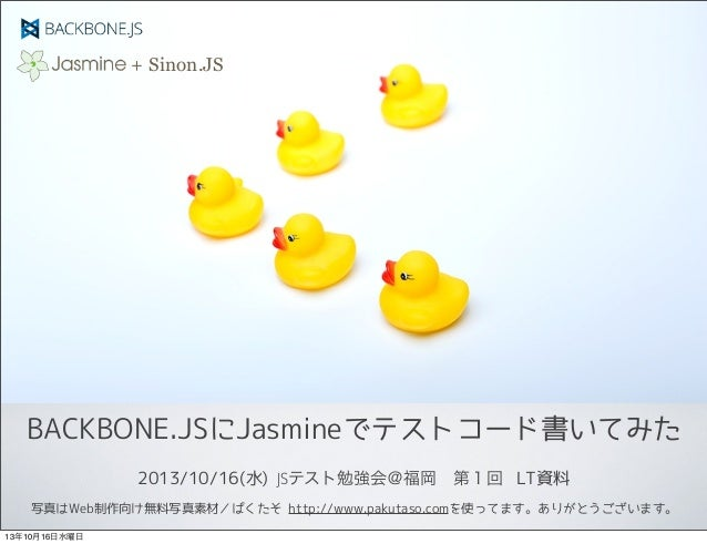 + Sinon.JS  BACKBONE.JSにJasmineでテストコード書いてみた 2013/10/16(水) JSテスト勉強会@福岡第1回 LT資料 写真はWeb制作向け無料写真素材/ぱくたそ http://www.pakutaso.c...