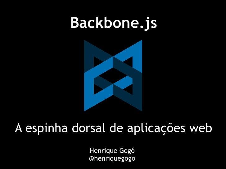 Backbone.jsA espinha dorsal de aplicações web            Henrique Gogó            @henriquegogo