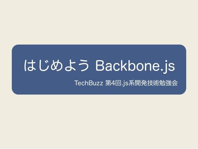 はじめよう Backbone.js     TechBuzz 第4回.js系開発技術勉強会