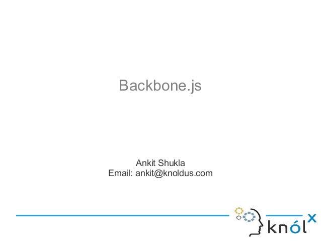 Backbone.js  Ankit Shukla Email: ankit@knoldus.com