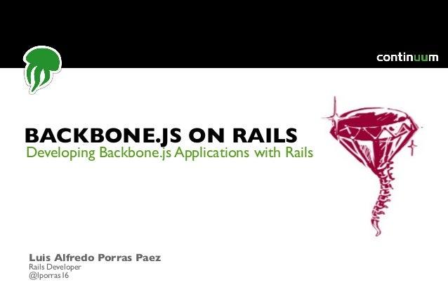 Developing Backbone.js Applications with Rails BACKBONE.JS ON RAILS Luis Alfredo Porras Paez Rails Developer @lporras16